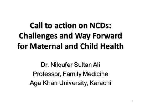 Call to action on NCDs: Challenges and Way Forward for Maternal and Child Health Dr. Niloufer Sultan Ali Professor, Family Medicine Aga Khan University,