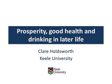 Prosperity, good health and drinking in later life Clare Holdsworth Keele University.
