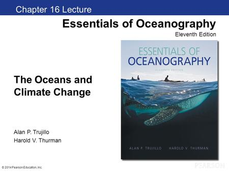© 2014 Pearson Education, Inc. The Oceans and Climate Change Chapter 1 Clickers Essentials of Oceanography Eleventh Edition Alan P. Trujillo Harold V.