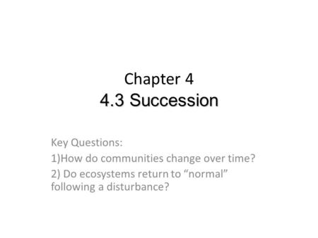 "4.3 Succession Chapter 4 4.3 Succession Key Questions: 1)How do communities change over time? 2) Do ecosystems return to ""normal"" following a disturbance?"