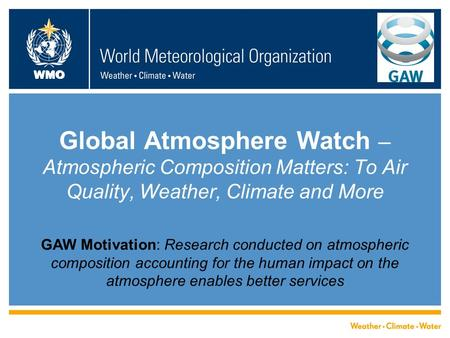 WMO Global Atmosphere Watch – Atmospheric Composition Matters: To Air Quality, Weather, Climate and More GAW Motivation: Research conducted on atmospheric.
