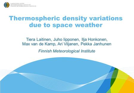 Thermospheric density variations due to space weather Tiera Laitinen, Juho Iipponen, Ilja Honkonen, Max van de Kamp, Ari Viljanen, Pekka Janhunen Finnish.