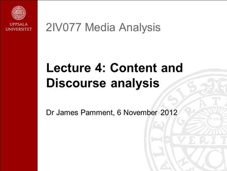 2IV077 Media Analysis Lecture 4: Content and Discourse analysis Dr James Pamment, 6 November 2012.