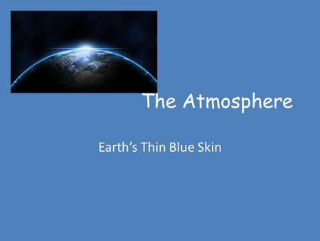 The Atmosphere Earth's Thin Blue Skin. The Atmosphere The atmosphere is a mixture of gases that surrounds a planet, such as Earth. Nitrogen(78.4%) oxygen.