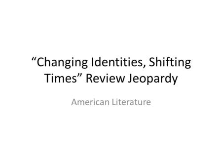 """Changing Identities, Shifting Times"" Review Jeopardy American Literature."
