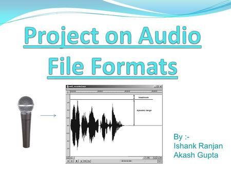 By :- Ishank Ranjan Akash Gupta. Audio & Audio File Formats Audio is an electrical or other representation of sound. An audio file format is a file format.