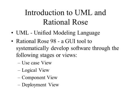 Introduction to UML and Rational Rose UML - Unified Modeling Language Rational Rose 98 - a GUI tool to systematically develop software through the following.