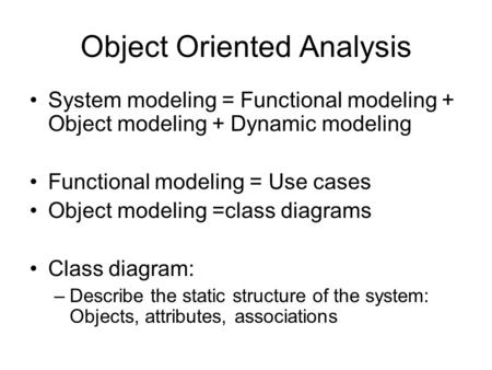 Object Oriented Analysis System modeling = Functional modeling + Object modeling + Dynamic modeling Functional modeling = Use cases Object modeling =class.