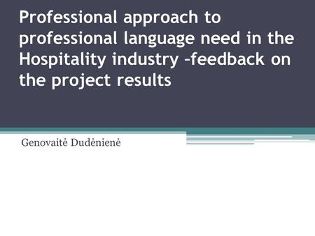 Professional approach to professional language need in the Hospitality industry –feedback on the project results Genovaitė Dudėnienė.