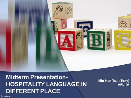 Midterm Presentation- HOSPITALITY LANGUAGE IN DIFFERENT PLACE Min-Han Tsai (Tony) AFL 1A.