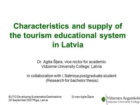 EUTO Developing Sustainable Destinations 25 September 2007 Riga, Latvia Dr.oec Agita Šļara Characteristics and supply of the tourism educational system.
