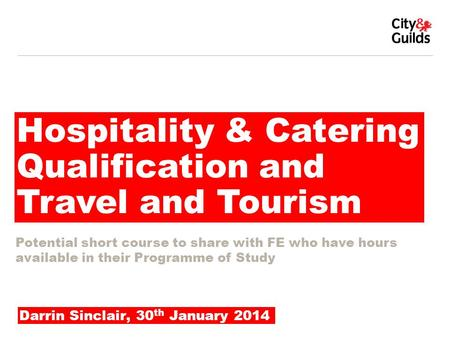 Darrin Sinclair, 30 th January 2014 Hospitality & Catering Qualification and Travel and Tourism Potential short course to share with FE who have hours.