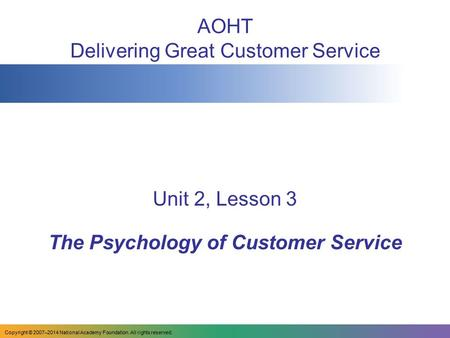 AOHT Delivering Great Customer Service Unit 2, Lesson 3 The Psychology of Customer Service Copyright © 2007–2014 National Academy Foundation. All rights.
