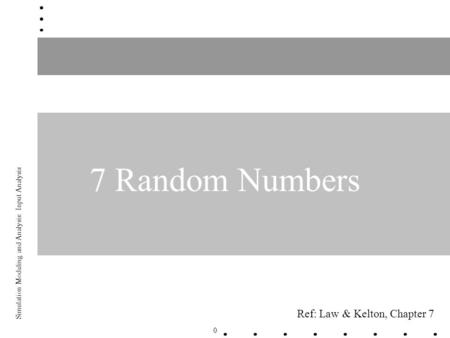 0 Simulation Modeling and Analysis: Input Analysis 7 Random Numbers Ref: Law & Kelton, Chapter 7.