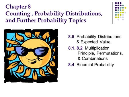 Chapter 8 Counting, Probability Distributions, and Further Probability Topics 1. 8.5 Probability Distributions & Expected Value 2. 8.1, 8.2 Multiplication.