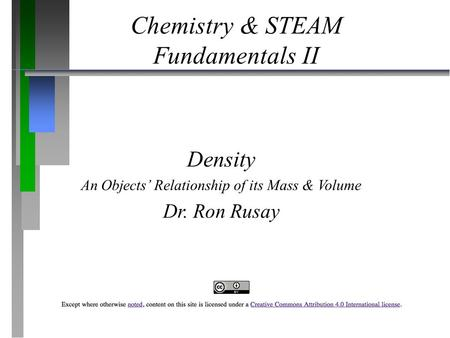 Chemistry & STEAM Fundamentals II Density An Objects' Relationship of its Mass & Volume Dr. Ron Rusay.
