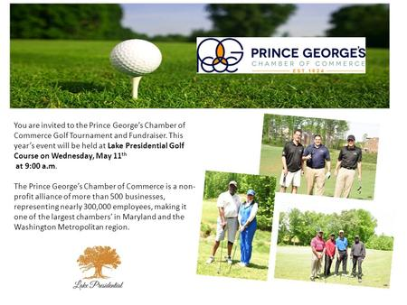 You are invited to the Prince George's Chamber of Commerce Golf Tournament and Fundraiser. This year's event will be held at Lake Presidential Golf Course.