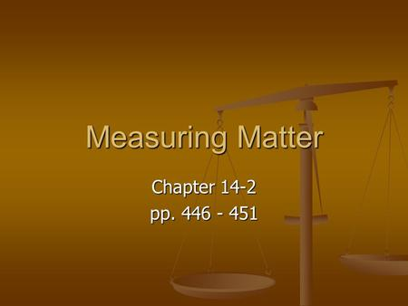 Measuring Matter Chapter 14-2 pp. 446 - 451. Why do scientists measure matter? Measuring matter is another way scientists can describe matter. Measuring.