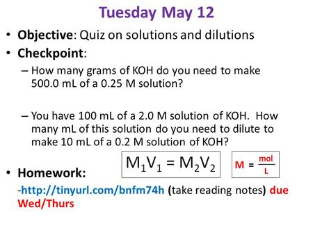 Tuesday May 12 Objective: Quiz on solutions and dilutions Checkpoint: – How many grams of KOH do you need to make 500.0 mL of a 0.25 M solution? – You.