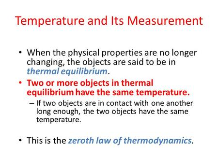 Temperature and Its Measurement When the physical properties are no longer changing, the objects are said to be in thermal equilibrium. Two or more objects.