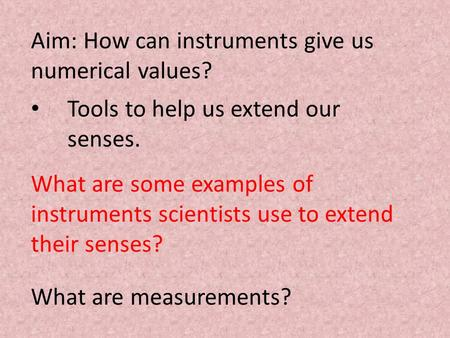 Aim: How can instruments give us numerical values? Tools to help us extend our senses. What are some examples of instruments scientists use to extend their.