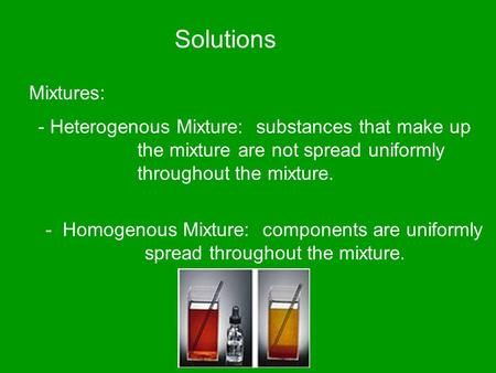 Solutions Mixtures: - Heterogenous Mixture: substances that make up the mixture are not spread uniformly throughout the mixture. - Homogenous Mixture: