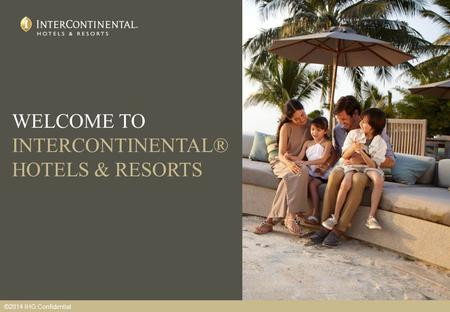 WELCOME TO INTERCONTINENTAL® HOTELS & RESORTS ©2014 IHG Confidential.