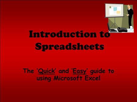 Introduction to Spreadsheets The 'Quick' and 'Easy' guide to using Microsoft Excel.