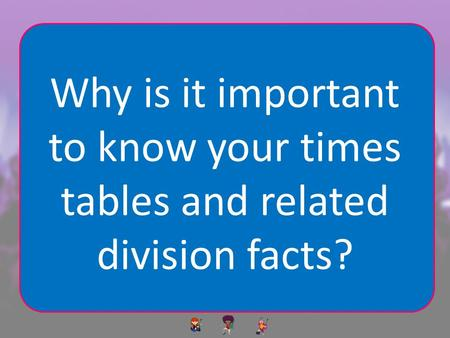 Why is it important to know your times tables and related division facts?