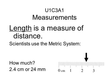 Length is a measure of distance. Scientists use the Metric System: How much? 2.4 cm or 24 mm U1C3A1 Measurements.