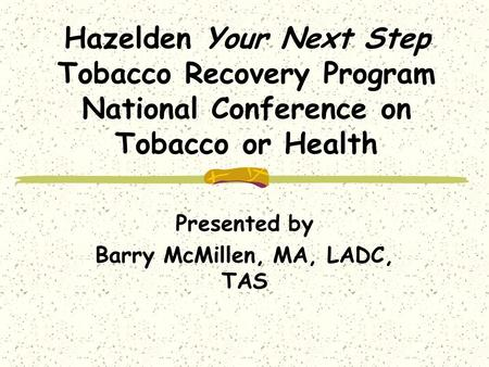 Hazelden Your Next Step Tobacco Recovery Program National Conference on Tobacco or Health Presented by Barry McMillen, MA, LADC, TAS.