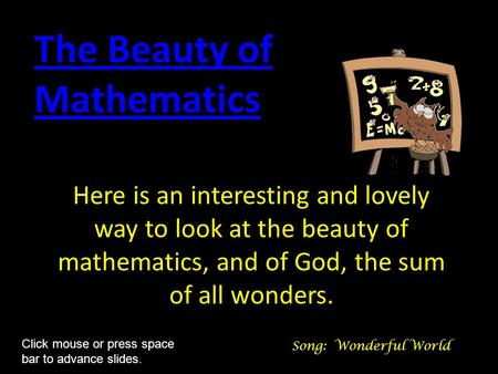 Here is an interesting and lovely way to look at the beauty of mathematics, and of God, the sum of all wonders. The Beauty of Mathematics Song: Wonderful.