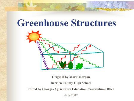 Greenhouse Structures Original by Mark Morgan Berrien County High School Edited by Georgia Agriculture Education Curriculum Office July 2002.