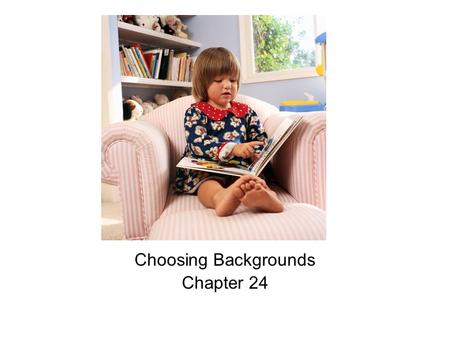 Choosing Backgrounds Chapter 24. Objectives 1. Explain what backgrounds are and why they are important. 2. Assess the characteristics of various home.