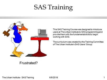 The Urban Institute - SAS Training6/9/20161 SAS Training This SAS Training Course was designed to introduce users at The Urban Institute to SAS programming.