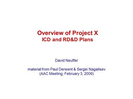 Overview of Project X ICD and RD&D Plans David Neuffer material from Paul Derwent & Sergei Nagaitsev (AAC Meeting, February 3, 2009)