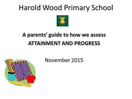 Harold Wood Primary School A parents' guide to how we assess ATTAINMENT AND PROGRESS November 2015.