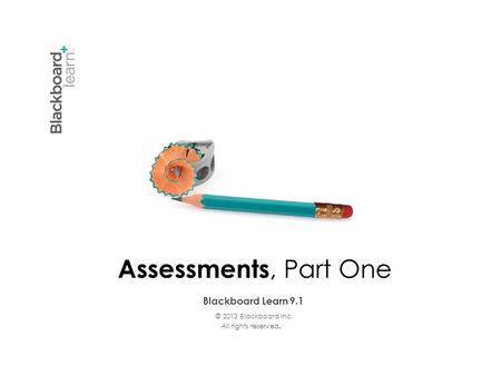 Blackboard Learn 9.1 © 2013 Blackboard Inc. All rights reserved. Assessments, Part One.