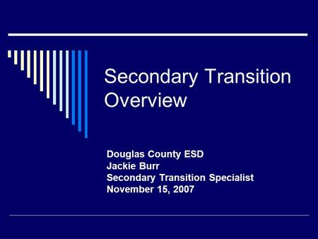 Secondary Transition Overview Douglas County ESD Jackie Burr Secondary Transition Specialist November 15, 2007.