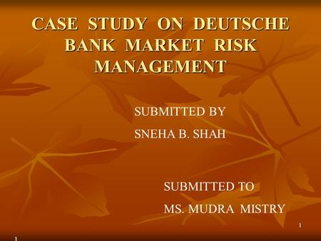 1 CASE STUDY ON DEUTSCHE BANK MARKET RISK MANAGEMENT SUBMITTED BY SNEHA B. SHAH SUBMITTED TO MS. MUDRA MISTRY 1.