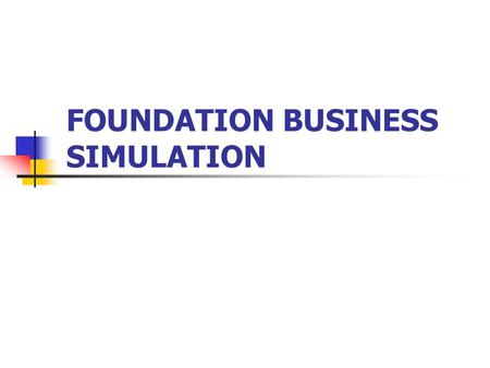 FOUNDATION BUSINESS SIMULATION. Demonstrate effectiveness of multi-discipline teams working together. Use strategic thinking to an advantage. Develop.
