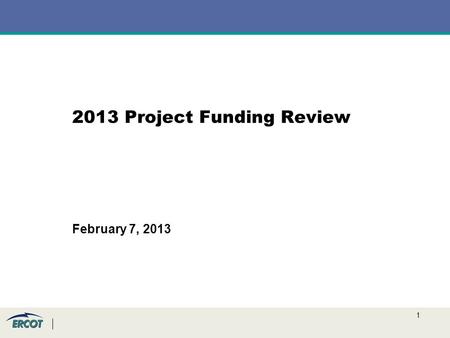 1 2013 Project Funding Review February 7, 2013. 2 Background ERCOT has a $15M project budget in 2013 (same as 2012) –To allow for new additions to the.