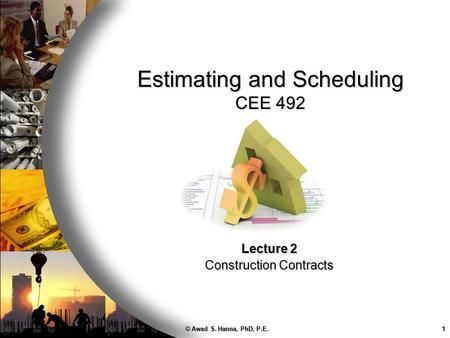 © Awad S. Hanna, PhD, P.E.1 Estimating and Scheduling CEE 492 Lecture 2 Construction Contracts.
