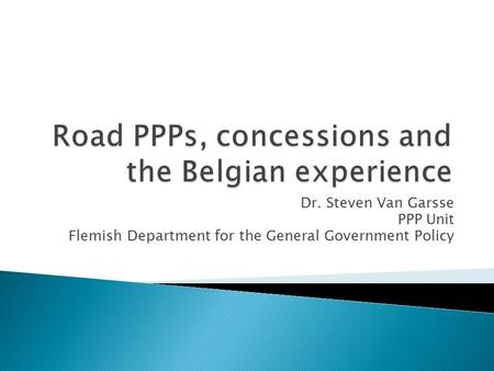 Dr. Steven Van Garsse PPP Unit Flemish Department for the General Government Policy.