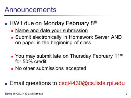 Spring 16 CSCI 4430, A Milanova 1 Announcements HW1 due on Monday February 8 th Name and date your submission Submit electronically in Homework Server.