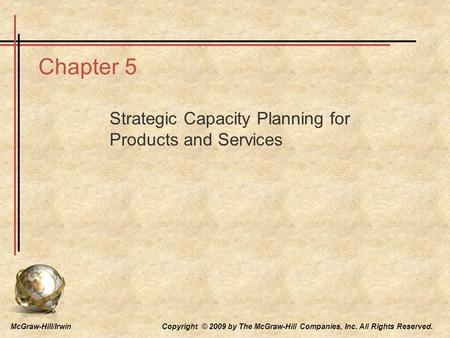 McGraw-Hill/Irwin Copyright © 2009 by The McGraw-Hill Companies, Inc. All Rights Reserved. Chapter 5 Strategic Capacity Planning for Products and Services.