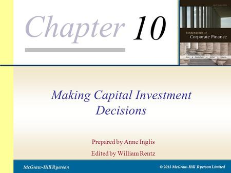 Chapter McGraw-Hill Ryerson © 2013 McGraw-Hill Ryerson Limited Making Capital Investment Decisions Prepared by Anne Inglis Edited by William Rentz 10.