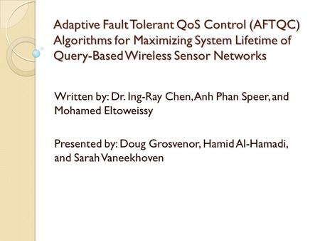 Adaptive Fault Tolerant QoS Control (AFTQC) Algorithms for Maximizing System Lifetime of Query-Based Wireless Sensor Networks Written by: Dr. Ing-Ray Chen,