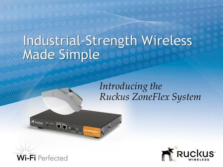 Introducing the Ruckus ZoneFlex System Industrial-Strength Wireless Made Simple.