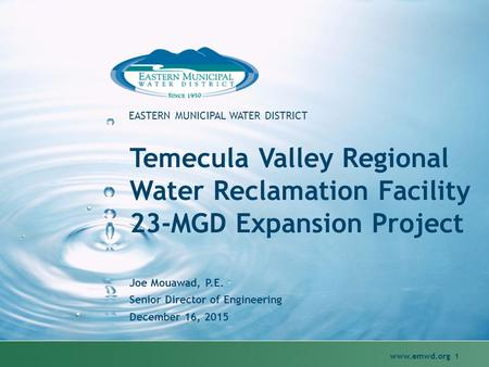 Www.emwd.org 1 EASTERN MUNICIPAL WATER DISTRICT Temecula Valley Regional Water Reclamation Facility 23-MGD Expansion Project Joe Mouawad, P.E. Senior Director.